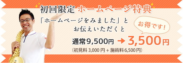 初回限定 ホームページ特典 「ホームページをみました」とお伝えいただくと 通常9,500円(初見料3,000円+施術料6,500円)→ 3,500円 お得です!